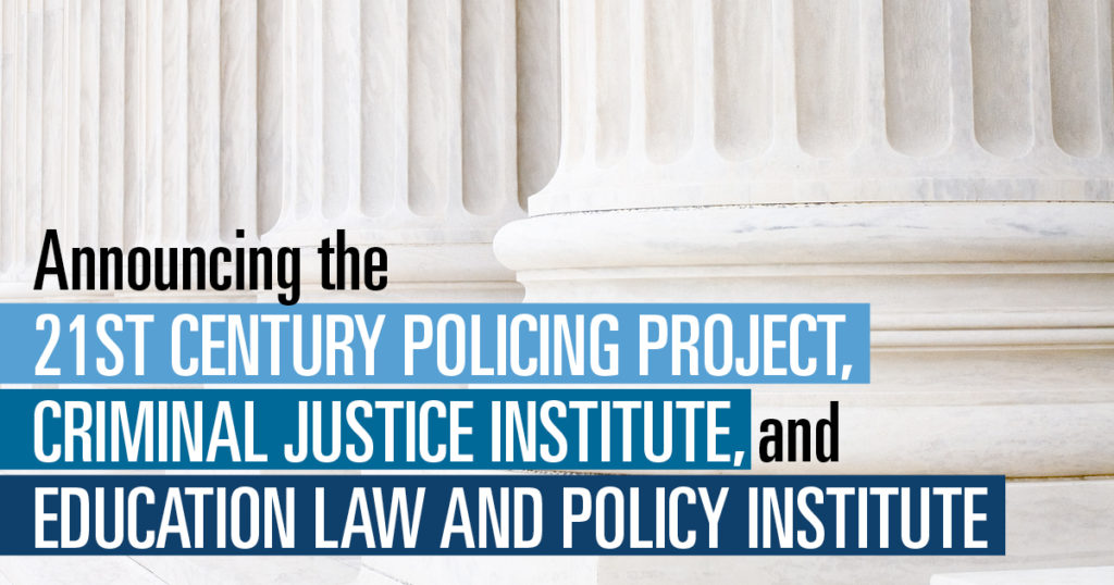 Announcing the 21st Century Policing Project, Criminal Justice Institute, and Education Law and Policy Institute